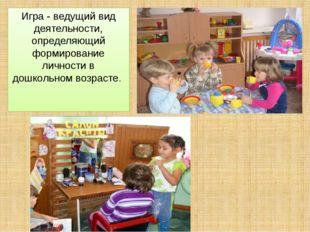 Игра - ведущий вид деятельности, определяющий формирование личности в дошколь