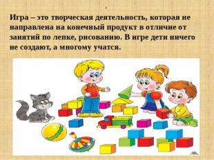 . Игра – это творческая деятельность, которая не направлена на конечный прод