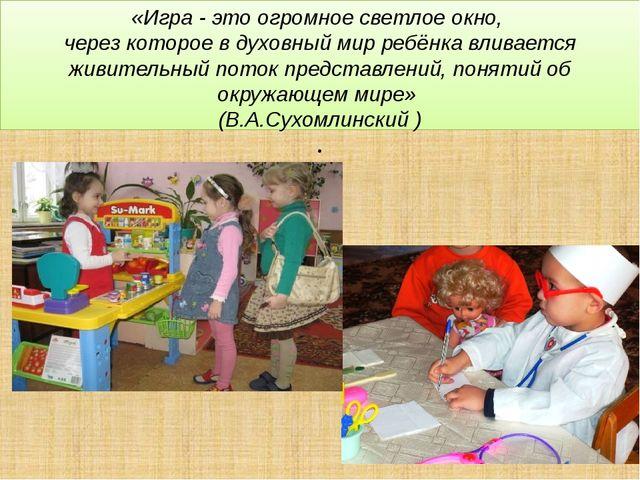 «Игра - это огромное светлое окно, через которое в духовный мир ребёнка влива...