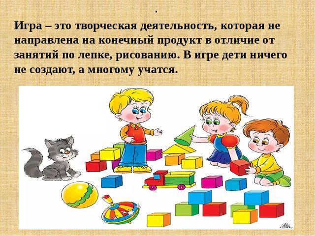 . Игра – это творческая деятельность, которая не направлена на конечный прод...