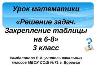 Урок математики «Решение задач. Закрепление таблицы на 6-8» 3 класс Хамбалино