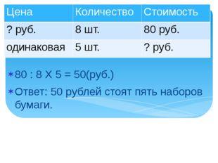 80 : 8 Х 5 = 50(руб.) Ответ: 50 рублей стоят пять наборов бумаги. Цена Количе