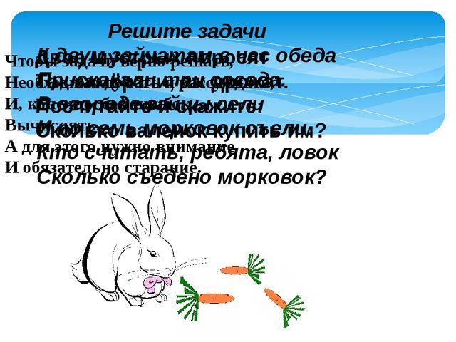 Решите задачи К двум зайчатам в час обеда Прискакали три соседа. В огороде за...