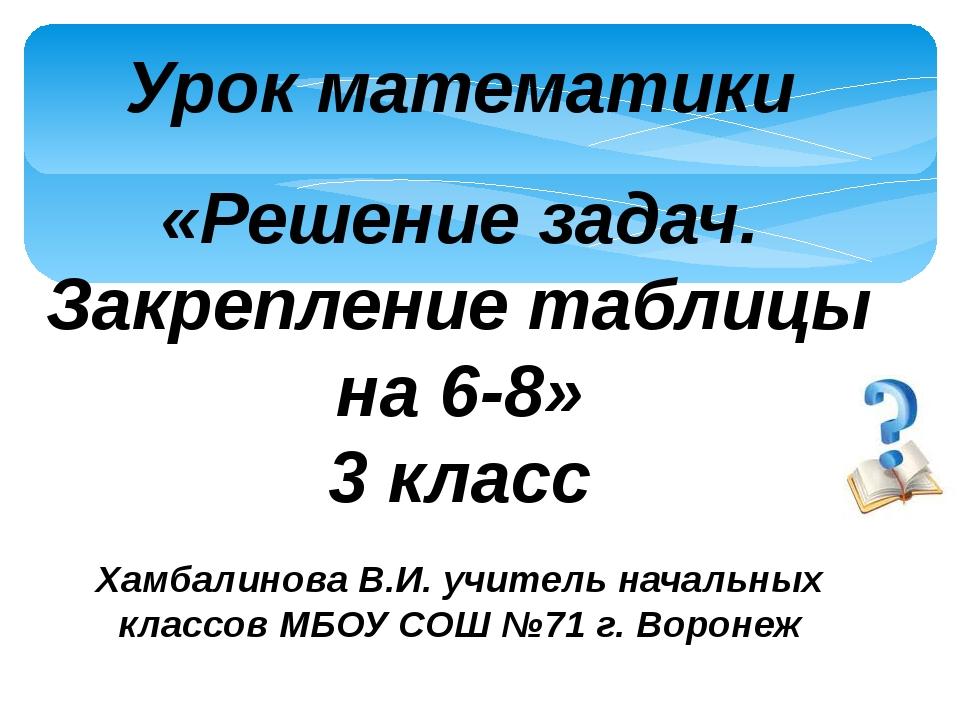 Урок математики «Решение задач. Закрепление таблицы на 6-8» 3 класс Хамбалино...
