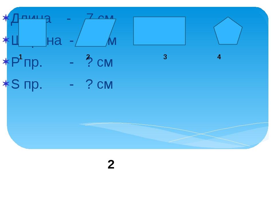 Длина - 7 см Ширина - 8 см Р пр. - ? см S пр. - ? см 2 1 2 3 4