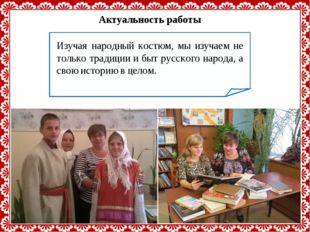 Актуальность работы Изучая народный костюм, мы изучаем не только традиции и б