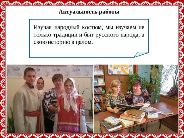 Актуальность работы Изучая народный костюм, мы изучаем не только традиции и б...