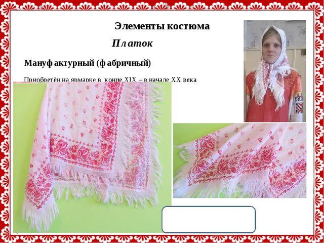Платок Мануфактурный (фабричный) Приобретён на ярмарке в конце XIX – в начале...