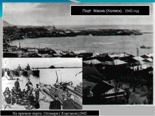 Порт Маока (Холмск). 1945 год На причале порта Отомари ( Корсаков).1945