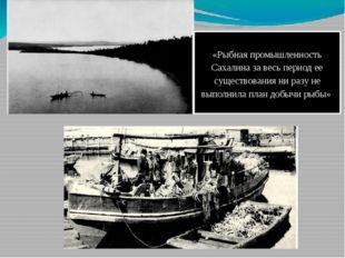 «Рыбная промышленность Сахалина за весь период ее существования ни разу не вы