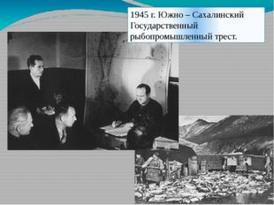 1945 г. Южно – Сахалинский Государственный рыбопромышленный трест.