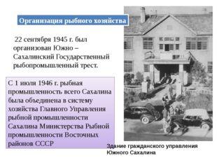 Организация рыбного хозяйства 22 сентября 1945 г. был организован Южно – Саха