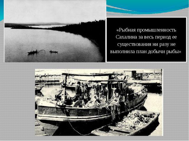 «Рыбная промышленность Сахалина за весь период ее существования ни разу не вы...