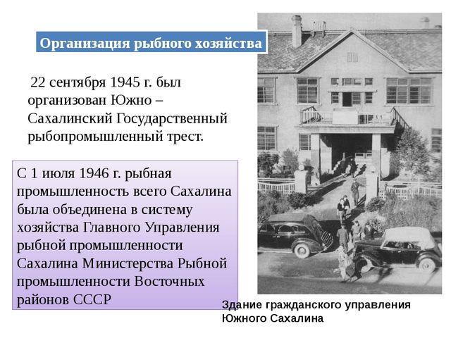 Организация рыбного хозяйства 22 сентября 1945 г. был организован Южно – Саха...