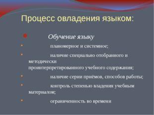 Процесс овладения языком: Обучение языку планомерное и системное; наличие сп