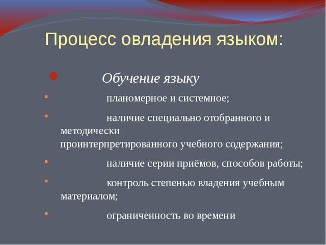 Процесс овладения языком: Обучение языку планомерное и системное; наличие сп...