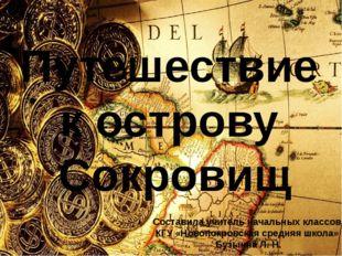 Путешествие к острову Сокровищ Составила учитель начальных классов КГУ «Новоп