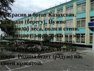 Красив и богат Казахстан. Его надо (берегу). Нужно (охраняла) леса, поля и с