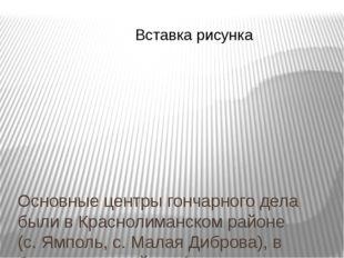 Основные центры гончарного дела были в Краснолиманском районе (с. Ямполь, с.