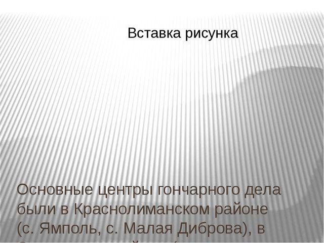 Основные центры гончарного дела были в Краснолиманском районе (с. Ямполь, с....