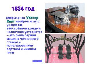 * 1834 год американец Уолтер Хант изобрёл иглу с ушком на заострённом конце и
