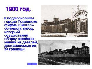 * 1900 год. в подмосковном городе Подольске фирма «Зингер» основала завод, ко