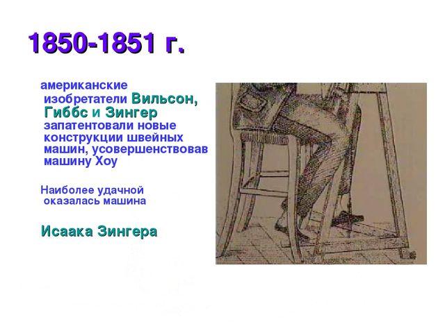 * 1850-1851 г. американские изобретатели Вильсон, Гиббс и Зингер запатентовал...