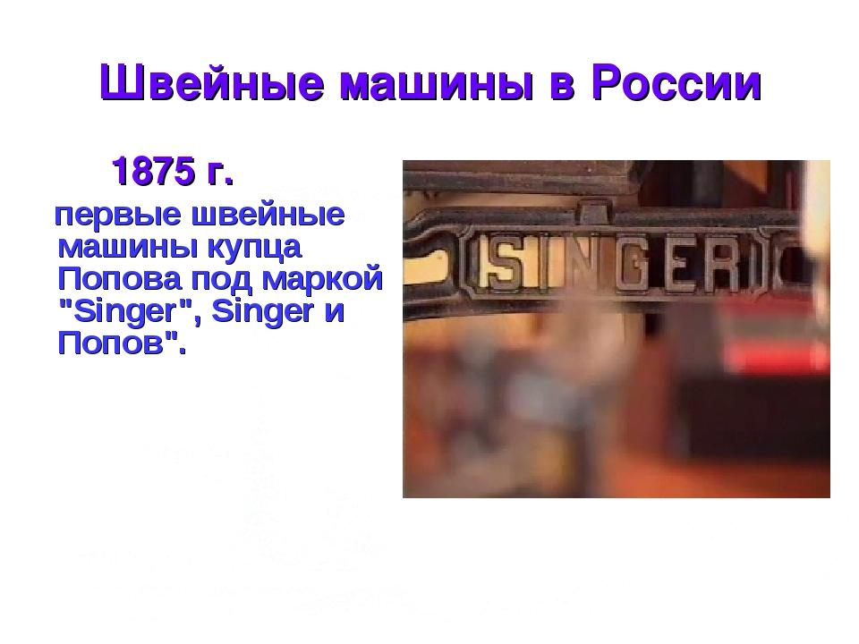 * Швейные машины в России 1875 г. первые швейные машины купца Попова под марк...