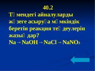 40.2 Төмендегі айналуларды жүзеге асыруға мүмкіндік беретін реакция теңдеулер
