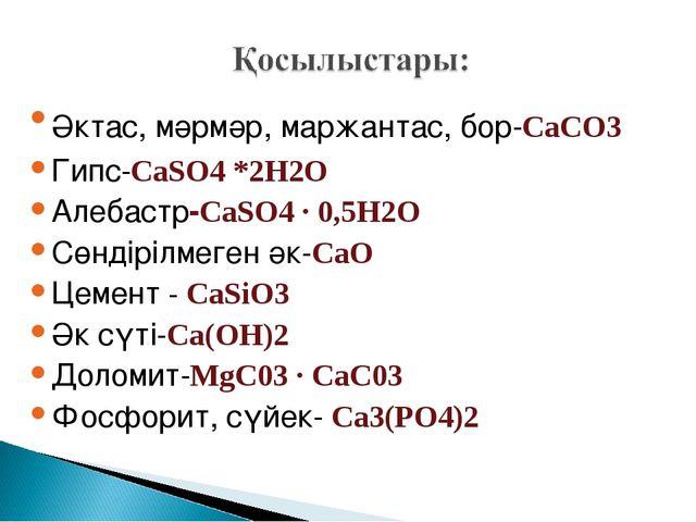 Әктас, мәрмәр, маржантас, бор-CaCO3 Гипс-CaSO4 *2Н2О Алебастр-CaSО4 ∙ 0,5H2О...