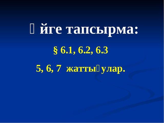 Үйге тапсырма: § 6.1, 6.2, 6.3 5, 6, 7 жаттығулар.