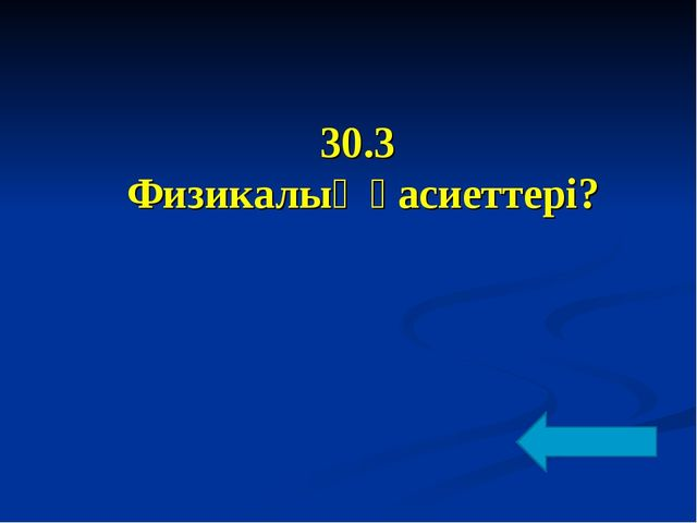 30.3 Физикалық қасиеттері?