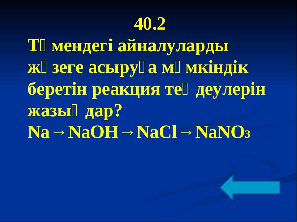 40.2 Төмендегі айналуларды жүзеге асыруға мүмкіндік беретін реакция теңдеулер...