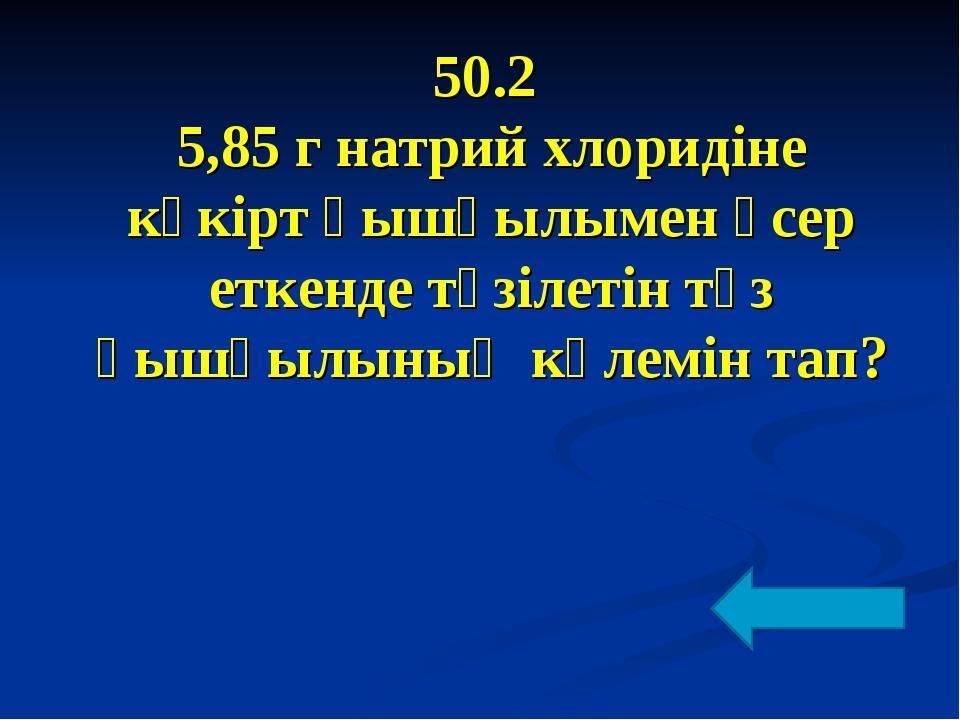 50.2 5,85 г натрий хлоридіне күкірт қышқылымен әсер еткенде түзілетін тұз қыш...