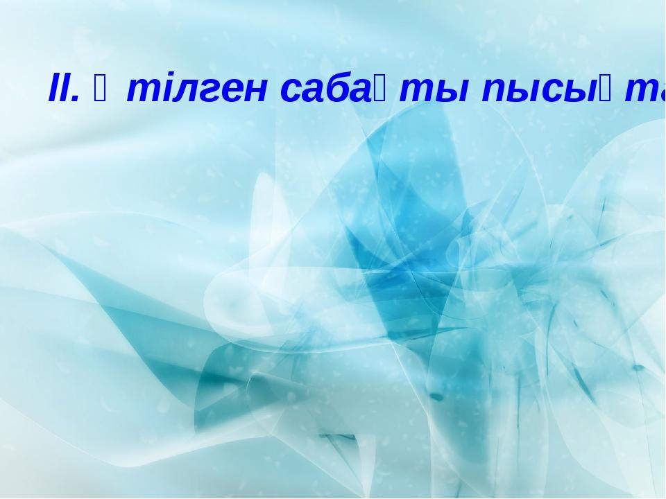 ІІ. Өтілген сабақты пысықтау: