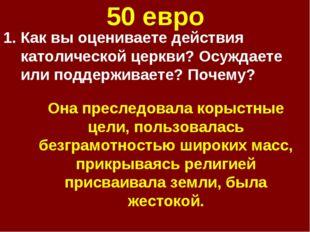 50 евро Как вы оцениваете действия католической церкви? Осуждаете или поддерж