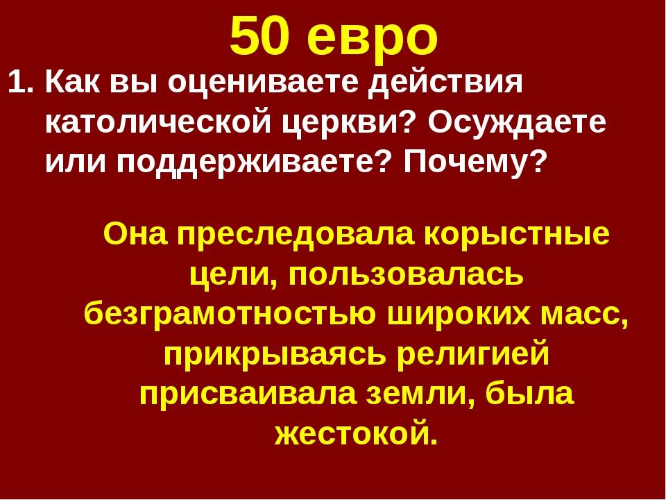 50 евро Как вы оцениваете действия католической церкви? Осуждаете или поддерж...