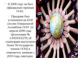 В 2009 году он был официально признан ООН. Праздник был установлен на 63-й се