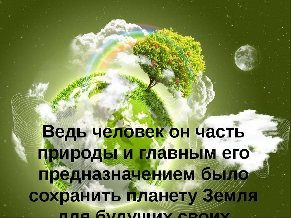 Ведь человек он часть природы и главным его предназначением было сохранить пл...