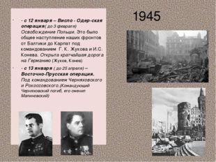 1945 - с 12 января – Висло - Одер-ская операция( до 3 февраля) Освобождение