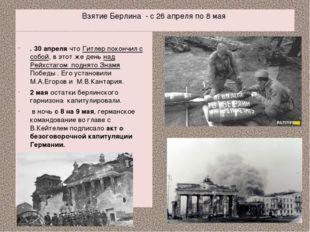 Взятие Берлина - с 26 апреля по 8 мая . 30 апреля что Гитлер покончил с собой