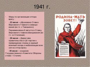 1941 г. Меры по организации отпора врагу : - 23 июня – образована Ставка Верх