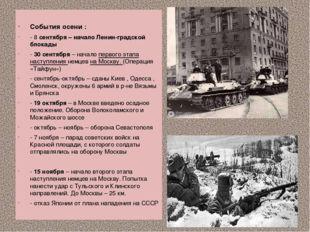 События осени : - 8 сентября – начало Ленин-градской блокады - 30 сентября –