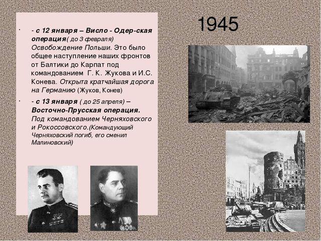 1945 - с 12 января – Висло - Одер-ская операция( до 3 февраля) Освобождение...