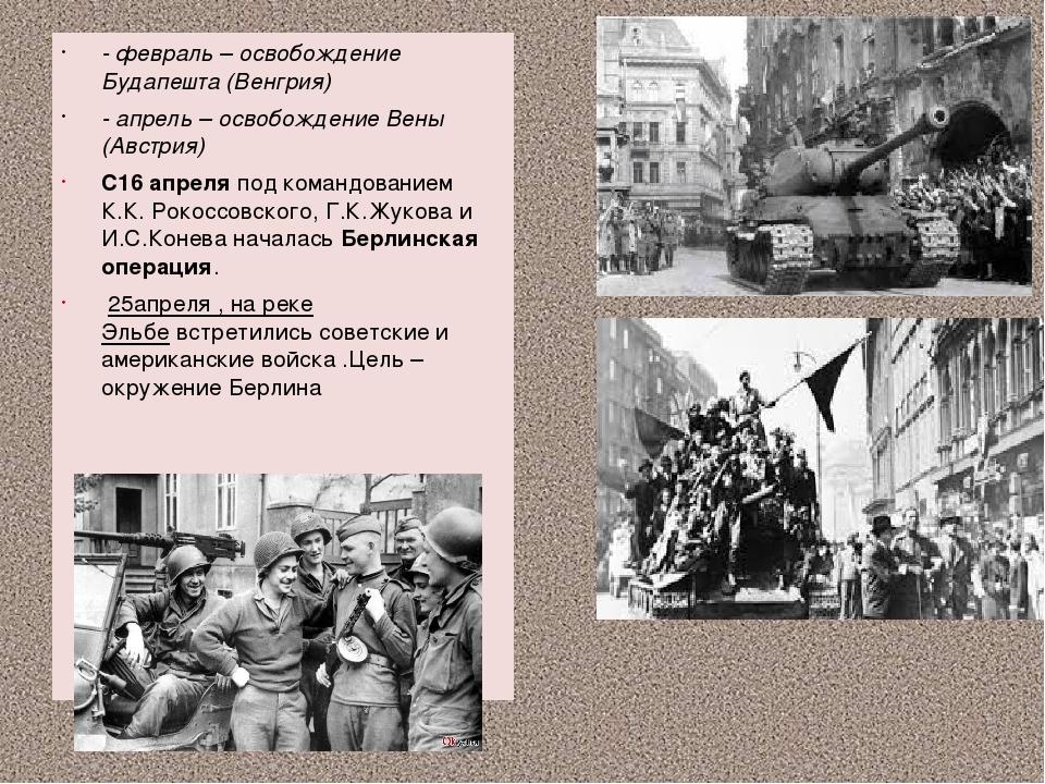 - февраль – освобождение Будапешта (Венгрия) - апрель – освобождение Вены (А...