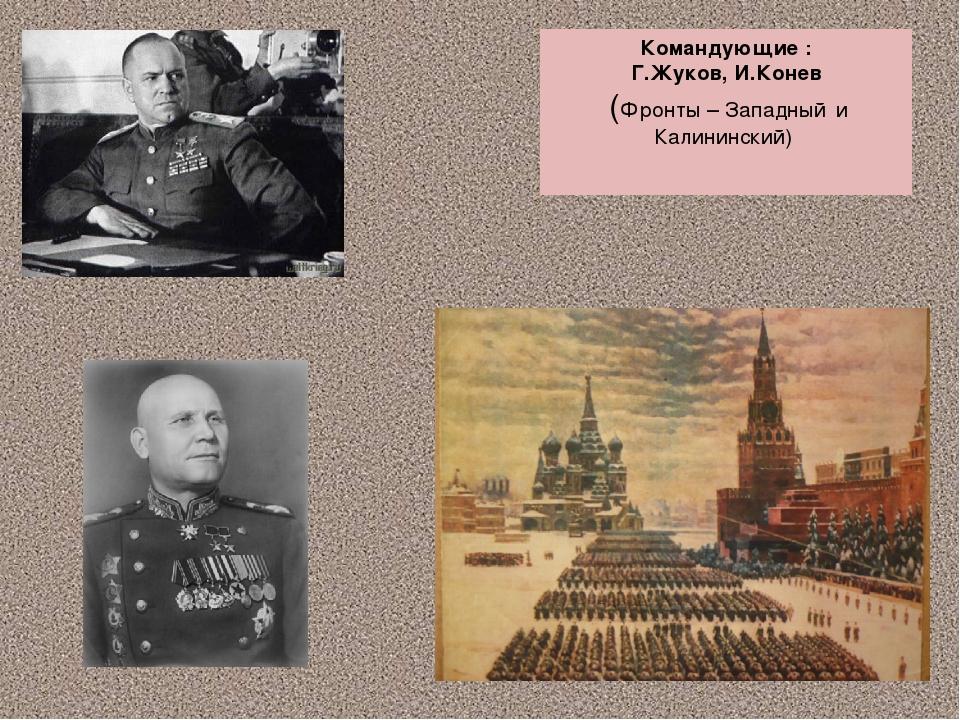 Командующие : Г.Жуков, И.Конев (Фронты – Западный и Калининский)