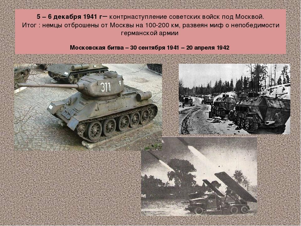 5 – 6 декабря 1941 г– контрнаступление советских войск под Москвой. Итог : не...