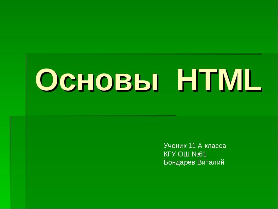 Основы HTML Ученик 11 А класса КГУ ОШ №61 Бондарев Виталий