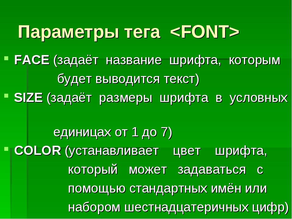 Параметры тега  FACE (задаёт название шрифта, которым будет выводится текст)...