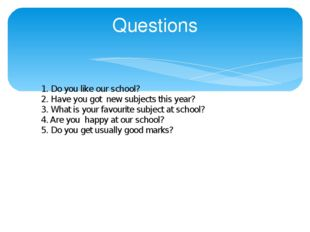 Questions 1. Do you like our school? 2. Have you got new subjects this year?